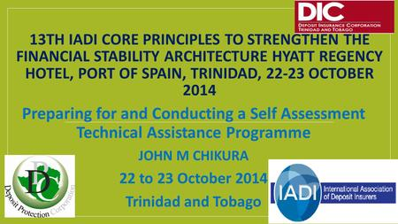 13TH IADI CORE PRINCIPLES TO STRENGTHEN THE FINANCIAL STABILITY ARCHITECTURE HYATT REGENCY HOTEL, PORT OF SPAIN, TRINIDAD, 22-23 OCTOBER 2014 Preparing.
