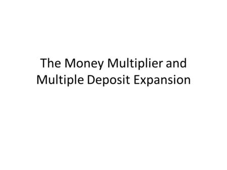 The Money Multiplier and Multiple Deposit Expansion.