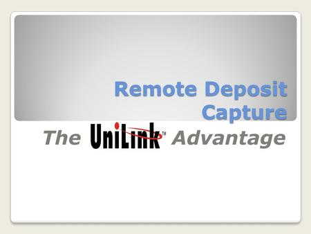 Remote Deposit Capture The Advantage. At UniLink we recognize that Financial Institutions are at different stages of adoption or implementation of their.