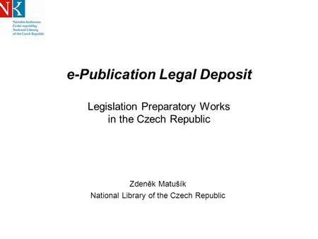 E-Publication Legal Deposit Legislation Preparatory Works in the Czech Republic Zdeněk Matušík National Library of the Czech Republic.