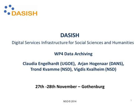 NSD © 2014 DASISH Digital Services Infrastructure for Social Sciences and Humanities WP4 Data Archiving Claudia Engelhardt (UGOE), Arjan Hogenaar (DANS),