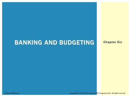 Chapter Six BANKING AND BUDGETING Copyright © 2014 by The McGraw-Hill Companies, Inc. All rights reserved.McGraw-Hill/Irwin.