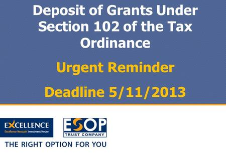 Deposit of Grants Under Section 102 of the Tax Ordinance Urgent Reminder Deadline 5/11/2013.