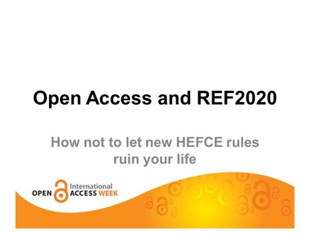 Open Access and REF2020 How not to let new HEFCE rules ruin your life.