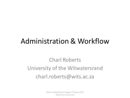 Administration & Workflow Charl Roberts University of the Witwatersrand Source: Repositories Support Project (JISC)