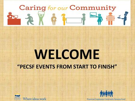 "WELCOME ""PECSF EVENTS FROM START TO FINISH"". Objectives: Review the essentials of hosting events, financial reconciliation and deposits Review volunteer."