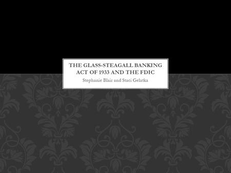 Stephanie Blair and Staci Gelatka. Passed by congress under Roosevelt Shaped the development of banking system Reduced bank competition for depositor's.