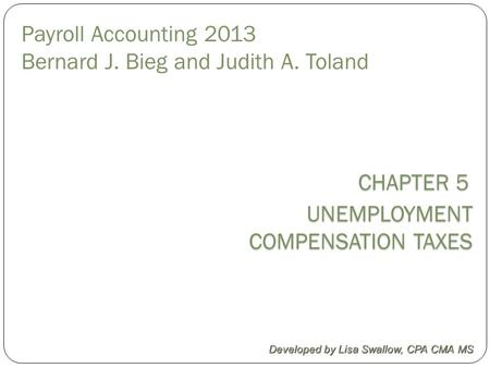 CHAPTER 5 CHAPTER 5 UNEMPLOYMENT COMPENSATION TAXES COMPENSATION TAXES Developed by Lisa Swallow, CPA CMA MS Payroll Accounting 2013 Bernard J. Bieg and.