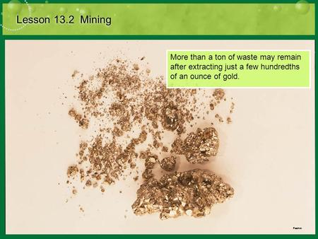 Lesson 13.2 Mining More than a ton of waste may remain after extracting just a few hundredths of an ounce of gold.
