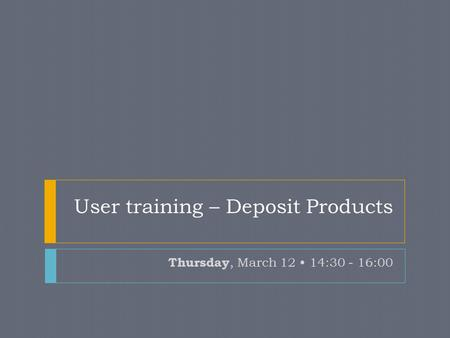 User training – Deposit Products Thursday, March 12 14:30 - 16:00.