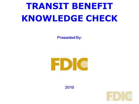 TRANSIT BENEFIT KNOWLEDGE CHECK <strong>Presented</strong> By: 2010.