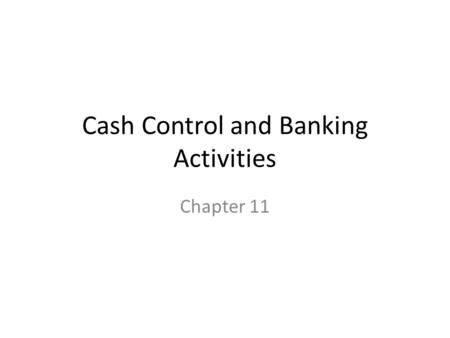 Cash Control and Banking Activities Chapter 11. Protecting Cash Cash dangers are ever present: loss, waste, theft, forgery, and embezzlement Internal.