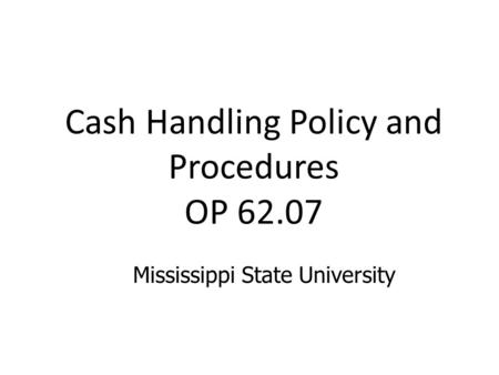 Cash Handling Policy and Procedures OP 62.07 Mississippi State University.