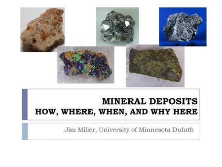 MINERAL DEPOSITS HOW, WHERE, WHEN, AND WHY HERE Jim Miller, University of Minnesota Duluth.