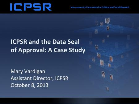 ICPSR and the Data Seal of Approval: A Case Study Mary Vardigan Assistant Director, ICPSR October 8, 2013.