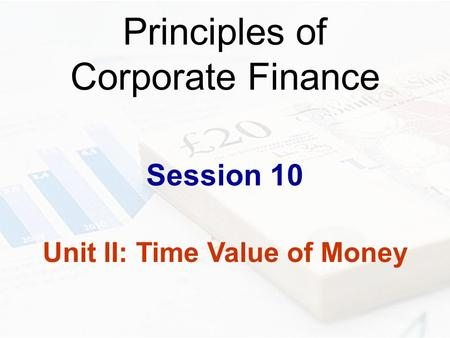 Principles of Corporate Finance Session 10 Unit II: Time Value of Money.