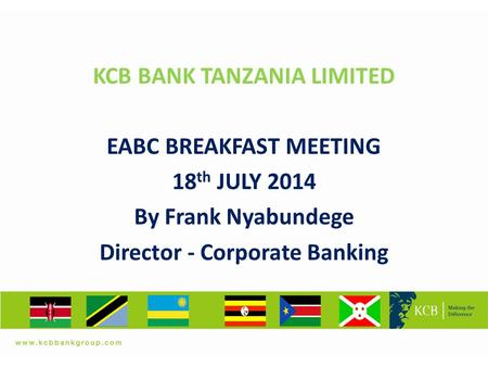 A KCB BANK TANZANIA LIMITED EABC BREAKFAST MEETING 18 th JULY 2014 By Frank Nyabundege Director - Corporate Banking.