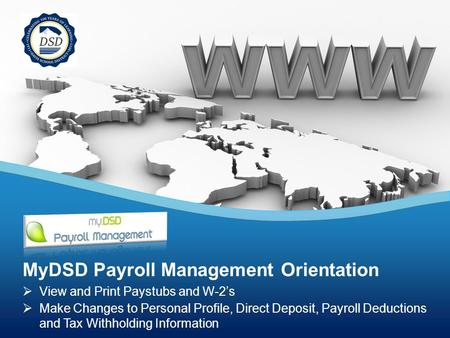  View and Print Paystubs and W-2's  Make Changes to Personal Profile, Direct Deposit, Payroll Deductions and Tax Withholding Information MyDSD Payroll.