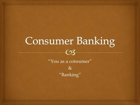 """You as a consumer"" &""Banking"".   A consumer is someone who buys or uses goods and services  Consuming involves 3 stages 1.Making Choices  Products."