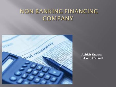 Ashish Sharma B.Com, CS Final.  Meaning  A non-banking financial company (NBFC) is a company registered under the Companies Act, 1956 and is engaged.