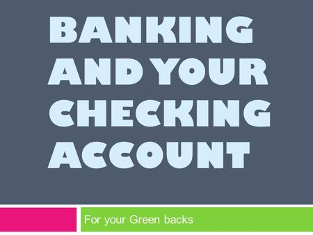 BANKING AND YOUR CHECKING ACCOUNT For your Green backs.