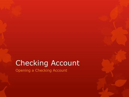 Checking Account Opening a Checking Account. Advantages of a Checking Account  Convenience  Write checks at home  Pay bills by mail  Don't have to.