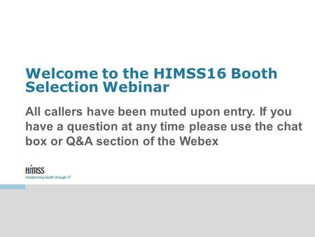 Welcome to the HIMSS16 Booth Selection Webinar All callers have been muted upon entry. If you have a question at any time please use the chat box or Q&A.