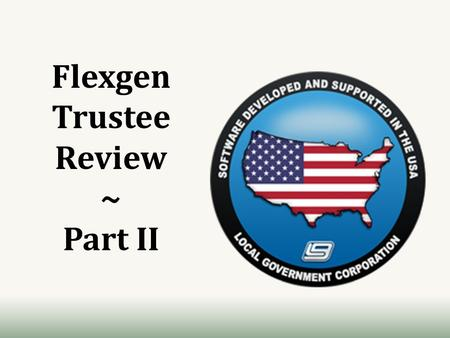 Flexgen Trustee Review ~ Part II. Review II Objectives Daily Reports Tax Aggregate / Assessment Changes ACV Balancing Trial Balance MTD Trustee's Report.