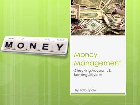 Money Management Checking Accounts & Banking Services By: Talia Spain.