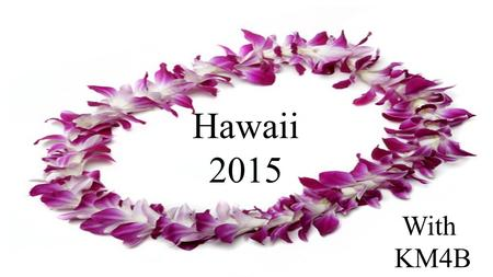 Hawaii 2015 With KM4B. Spring Break 2015 Depart Houston:Sunday, March 8 Arrive Honolulu:Sunday, March 8 Depart Honolulu:Thursday, March 12 Arrive Houston:Friday,