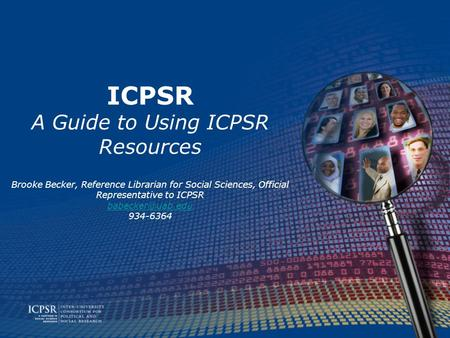 ICPSR A Guide to Using ICPSR Resources Brooke Becker, Reference Librarian for Social Sciences, Official Representative to ICPSR 934-6364.