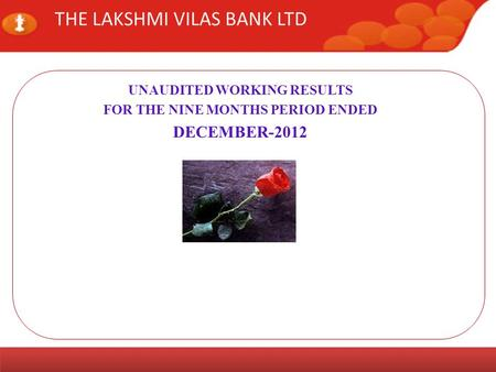 www.lvbank.comInvestor Meet Page 1 THE LAKSHMI VILAS BANK LTD UNAUDITED WORKING RESULTS FOR THE NINE MONTHS PERIOD ENDED DECEMBER-2012.