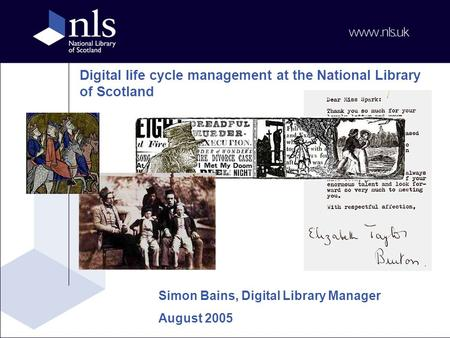 Digital life cycle management at the National Library of Scotland Simon Bains, Digital Library Manager August 2005.