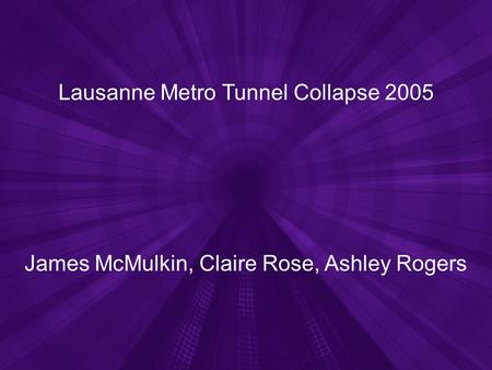 Lausanne Metro Tunnel Collapse 2005 James McMulkin, Claire Rose, Ashley Rogers.