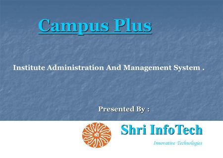 1 Innovative Technologies Presented By : Campus Plus Shri InfoTech Institute Administration And Management System.