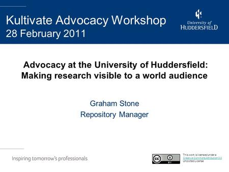 Advocacy at the University of Huddersfield: Making research visible to a world audience Graham Stone Repository Manager Kultivate Advocacy Workshop 28.