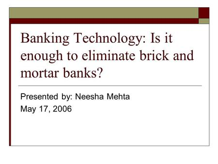 Banking Technology: Is it enough to eliminate brick and mortar banks? Presented by: Neesha Mehta May 17, 2006.