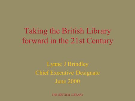 THE BRITISH LIBRARY Taking the British Library forward in the 21st Century Lynne J Brindley Chief Executive Designate June 2000.