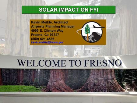 SOLAR IMPACT ON FYI Kevin Meikle, Architect Airports Planning Manager 4995 E. Clinton Way Fresno, Ca 93727 (559) 621-4536