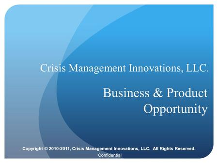Confidential Crisis Management Innovations, LLC. Business & Product Opportunity Copyright © 2010-2011, Crisis Management Innovations, LLC. All Rights Reserved.