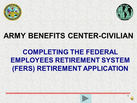 1 ARMY BENEFITS CENTER-CIVILIAN COMPLETING THE FEDERAL EMPLOYEES RETIREMENT SYSTEM (FERS) RETIREMENT APPLICATION.