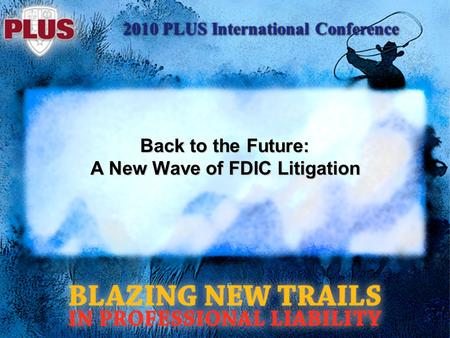 2010 PLUS International Conference Back to the Future: A New Wave of FDIC Litigation.