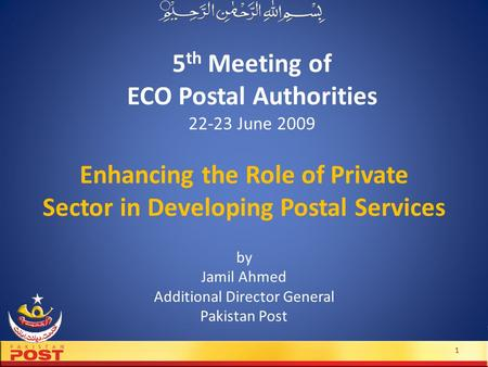 5 th Meeting of ECO Postal Authorities 22-23 June 2009 by Jamil Ahmed Additional Director General Pakistan Post 1 Enhancing the Role of Private Sector.