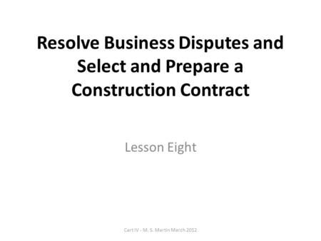 Resolve Business Disputes and Select and Prepare a Construction Contract Lesson Eight Cert IV - M. S. Martin March 2012.