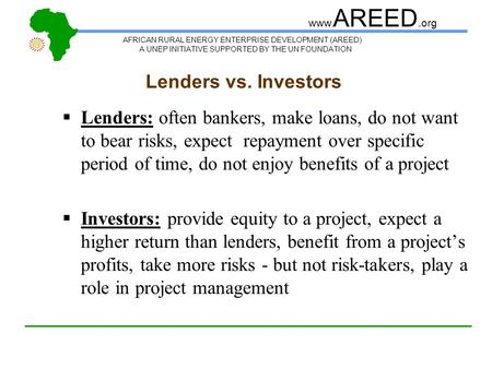 AFRICAN RURAL ENERGY ENTERPRISE DEVELOPMENT (AREED) A UNEP INITIATIVE SUPPORTED BY THE UN FOUNDATION www. AREED.org Lenders vs. Investors  Lenders: often.