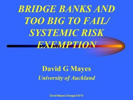 David Mayes Chicago 5-6/10 BRIDGE BANKS AND TOO BIG TO FAIL/ SYSTEMIC RISK EXEMPTION David G Mayes University of Auckland.
