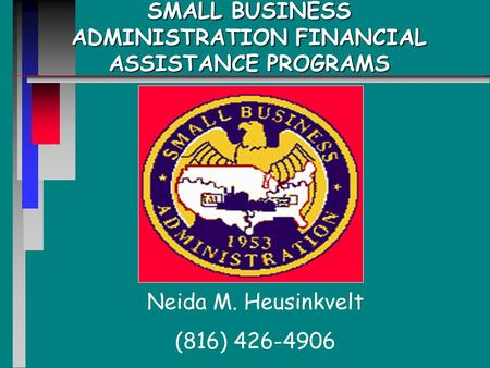 SMALL BUSINESS ADMINISTRATION FINANCIAL ASSISTANCE PROGRAMS Neida M. Heusinkvelt (816) 426-4906.