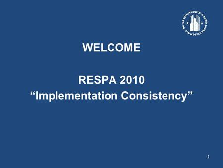 "1 WELCOME RESPA 2010 ""Implementation Consistency""."