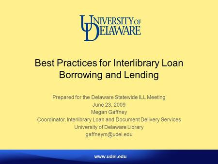 Best Practices for Interlibrary Loan Borrowing and Lending Prepared for the Delaware Statewide ILL Meeting June 23, 2009 Megan Gaffney Coordinator, Interlibrary.