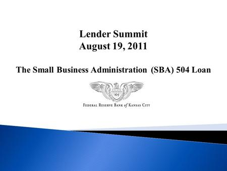Lender Summit August 19, 2011 The Small Business Administration (SBA) 504 Loan.